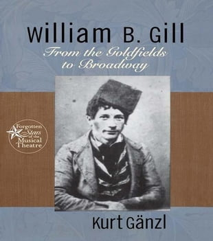William B.. Gill: From the Goldfields to Broadway: From the Goldfields to Broadway