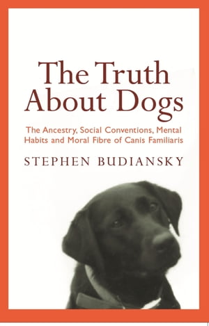 The Truth About Dogs The Ancestry,  Social Conventions,  Mental Habits and Moral Fibre of Canis familiaris