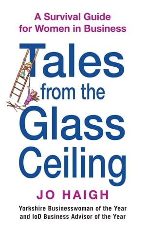 Tales From The Glass Ceiling A survival guide for women in business