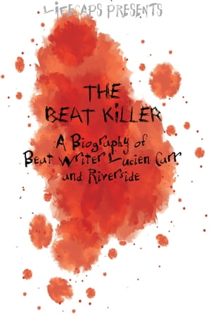 The Beat Killer: A Biography of Beat Writer Lucien Carr and Riverside Park Murder