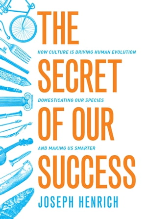 The Secret of Our Success How Culture Is Driving Human Evolution,  Domesticating Our Species,  and Making Us Smarter