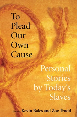 To Plead Our Own Cause Personal Stories by Today's Slaves