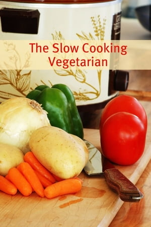 The Slow Cooker Vegetarian 100+ Vegetarian Slow Cooker Recipes (Including Desert,  Snack,  Side Dishes,  and Dinners)