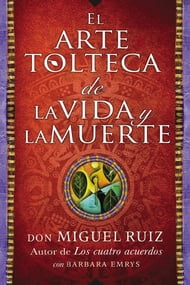 El arte tolteca de la vida y la muerte (The Toltec Art of Life and Death - Spanish Edition)