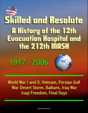 Skilled and Resolute: A History of the 12th Evacuation Hospital and the 212th MASH 1917-2006 - World War I and II,  Vietnam,  Persian Gulf War Desert St