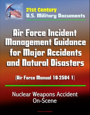 21st Century U.S. Military Documents: Air Force Incident Management Guidance for Major Accidents and Natural Disasters (Air Force Manual 10-2504 1) -