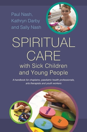 Spiritual Care with Sick Children and Young People A handbook for chaplains,  paediatric health professionals,  arts therapists and youth workers