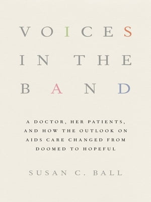 Voices in the Band A Doctor,  Her Patients,  and How the Outlook on AIDS Care Changed from Doomed to Hopeful
