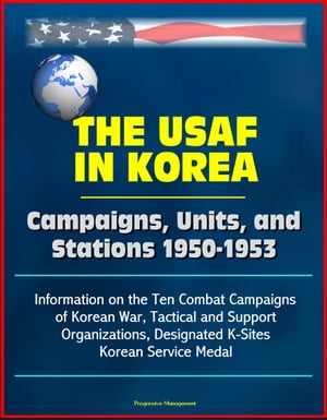 The USAF in Korea: Campaigns,  Units,  and Stations 1950-1953 - Information on the Ten Combat Campaigns of Korean War,  Tactical and Support Organization