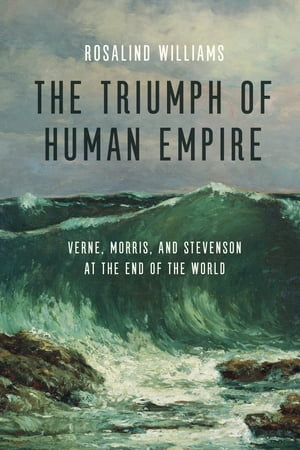 The Triumph of Human Empire Verne,  Morris,  and Stevenson at the End of the World