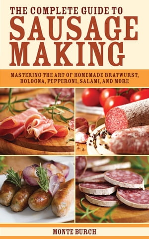 The Complete Guide to Sausage Making Mastering the Art of Homemade Bratwurst,  Bologna,  Pepperoni,  Salami,  and More