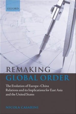 Remaking Global Order The Evolution of Europe-China Relations and its Implications for East Asia and the United States