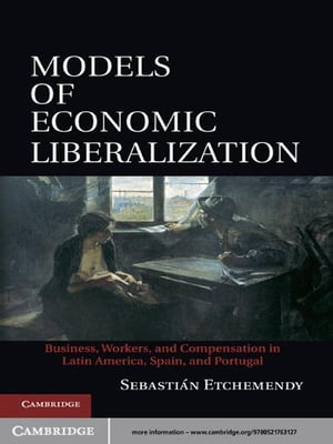 Models of Economic Liberalization Business,  Workers,  and Compensation in Latin America,  Spain,  and Portugal