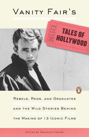 Vanity Fair's Tales of Hollywood: Rebels, Reds, and Graduates and the Wild Stories Behind theMaking of 13 IconicFi lms