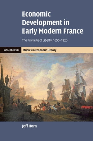 Economic Development in Early Modern France The Privilege of Liberty,  1650?1820