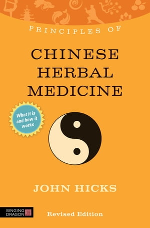 Principles of Chinese Herbal Medicine What it is,  how it works,  and what it can do for you Revised Edition