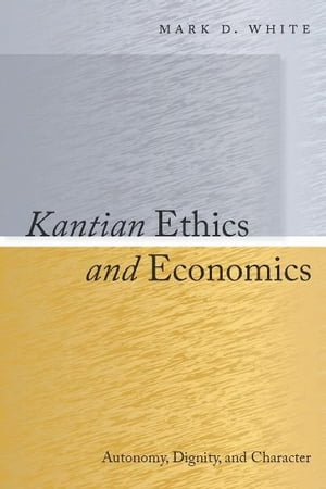 Kantian Ethics and Economics Autonomy,  Dignity,  and Character