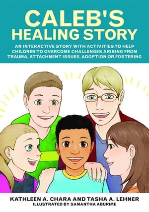 Caleb's Healing Story An interactive story with activities to help children to overcome challenges arising from trauma,  attachment issues,  adoption or