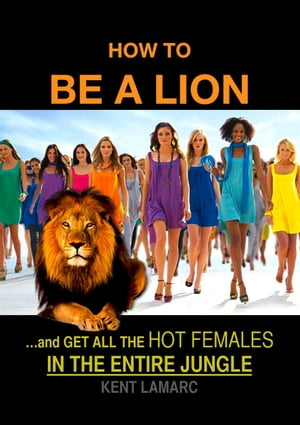 How to be a Lion: ?and get all the hot females in the entire jungle
