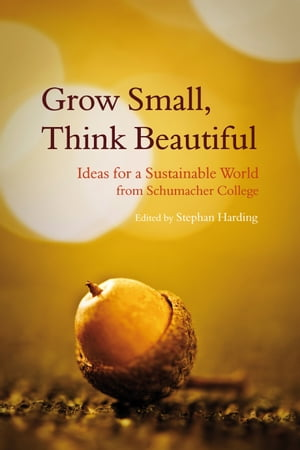 Grow Small,  Think Beautiful Ideas for a Sustainable World from Schumacher College