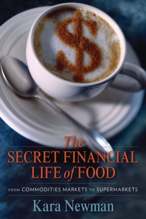 The Secret Financial Life of Food From Commodities Markets to Supermarkets