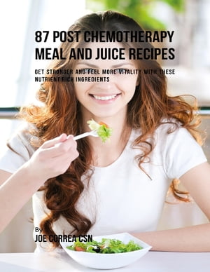 87 Post Chemotherapy Juice and Meal Recipes: Get Stronger and Feel More Vitality With These Nutrient Rich Ingredients