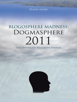 Blogosphere Madness: Dogmasphere 2011 The Unhinged Religious Fanatic