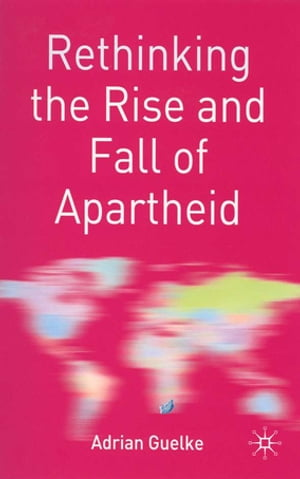 Rethinking the Rise and Fall of Apartheid South Africa and World Politics