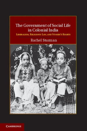 The Government of Social Life in Colonial India Liberalism,  Religious Law,  and Women's Rights
