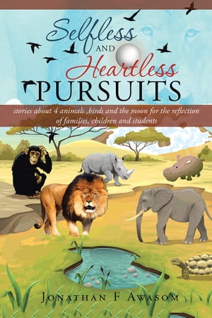 Selfless and Heartless Pursuits stories about 4 animals , birds and the moon for the reflection of families,  children and students