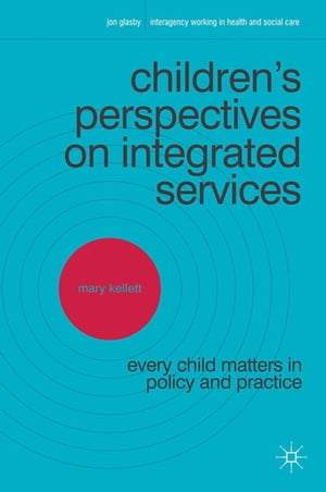 Children's Perspectives on Integrated Services Every Child Matters in Policy and Practice