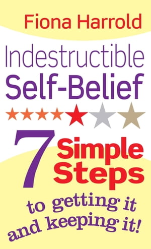 Indestructible Self-Belief 7 simple steps to getting it and keeping it