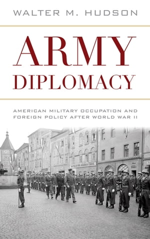 Army Diplomacy American Military Occupation and Foreign Policy after World War II
