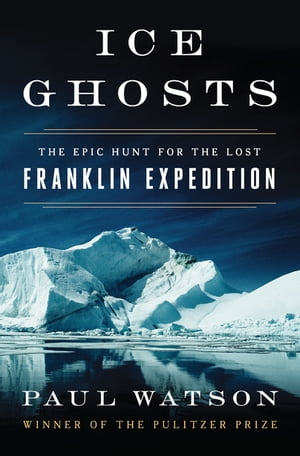Ice Ghosts: The Epic Hunt for the Lost Franklin Expedition