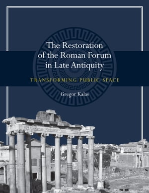 The Restoration of the Roman Forum in Late Antiquity Transforming Public Space