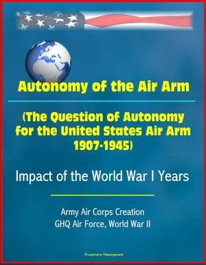 Autonomy of the Air Arm (The Question of Autonomy for the United States Air Arm,  1907-1945) - Impact of the World War I Years,  Army Air Corps Creation