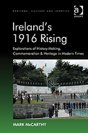 Ireland's 1916 Rising Explorations of History-Making,  Commemoration & Heritage in Modern Times