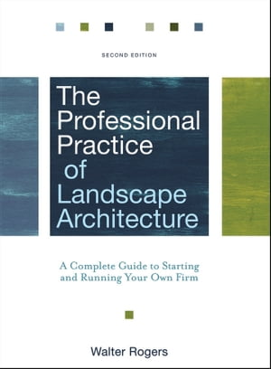 The Professional Practice of Landscape Architecture A Complete Guide to Starting and Running Your Own Firm