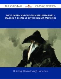 Dave Darrin and the German Submarines - Making a Clean-up of the Hun Sea Monsters - The Original Classic Edition