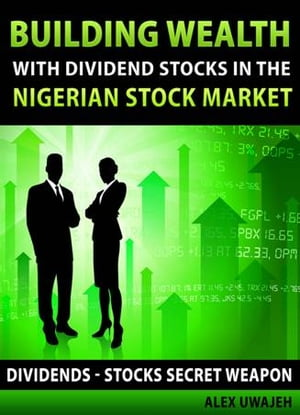 Building Wealth with Dividend Stocks in the Nigerian Stock Market - Dividends: Stocks Secret Weapon (Personal Finance,  Investments,  Money,  investing)