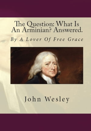 The Question: What Is An Arminian? Answered. By A Lover Of Free Grace