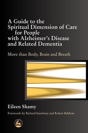 A Guide to the Spiritual Dimension of Care for People with Alzheimer's Disease and Related Dementia More than Body,  Brain and Breath