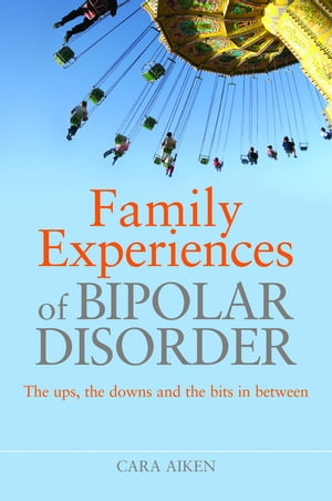 Family Experiences of Bipolar Disorder The Ups,  The Downs and the Bits In Between
