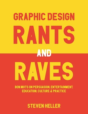 Graphic Design Rants and Raves Bon Mots on Persuasion,  Entertainment,  Education,  Culture,  and Practice