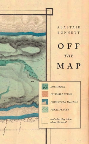 Off the Map Lost Space,  Feral Places and Invisible Cities and What They Tell Us About the World