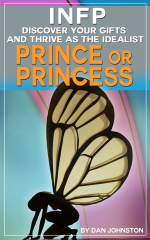 INFP: Discover Your Gifts and Thrive as The Idealist Prince or Princess Personality Type The Ultimate Guide To The INFP Personality Type