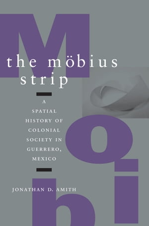 The M�bius Strip A Spatial History of Colonial Society in Guerrero,  Mexico