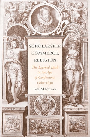 Scholarship,  Commerce,  Religion The Learned Book in the Age of Confessions,  1560?1630