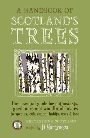 A Handbook of Scotland's Trees The Essential Guide for Enthusiasts,  Gardeners and Woodland Lovers to Species,  Cultivation,  Habits,  Uses & Lore