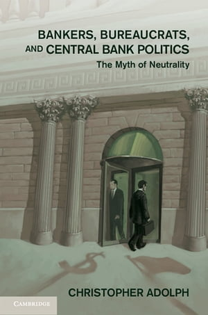 Bankers,  Bureaucrats,  and Central Bank Politics The Myth of Neutrality